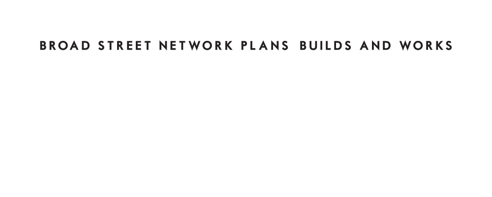 Broad Street Network Plans, Builds and WORKS